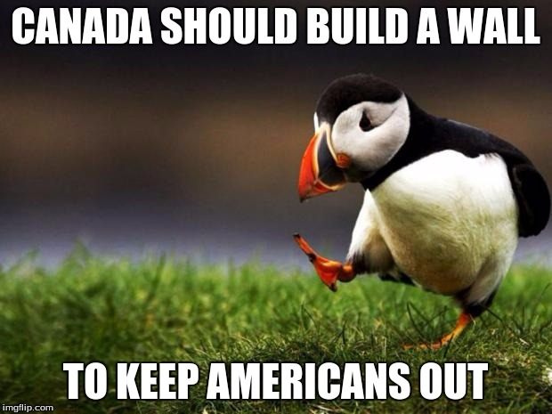 Unpopular Opinion Puffin Meme | CANADA SHOULD BUILD A WALL TO KEEP AMERICANS OUT | image tagged in memes,unpopular opinion puffin | made w/ Imgflip meme maker