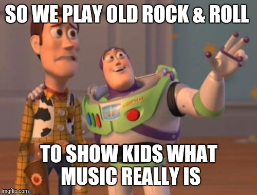 X, X Everywhere Meme | SO WE PLAY OLD ROCK & ROLL TO SHOW KIDS WHAT MUSIC REALLY IS | image tagged in memes,x,x everywhere,x x everywhere | made w/ Imgflip meme maker