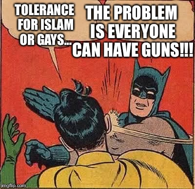 Batman Slapping Robin Meme | TOLERANCE FOR ISLAM OR GAYS... THE PROBLEM IS EVERYONE CAN HAVE GUNS!!! | image tagged in memes,batman slapping robin | made w/ Imgflip meme maker