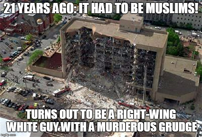 21 YEARS AGO: IT HAD TO BE MUSLIMS! TURNS OUT TO BE A RIGHT-WING WHITE GUY WITH A MURDEROUS GRUDGE | made w/ Imgflip meme maker