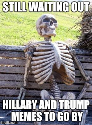 I'm guessing it's not going to stop.. -_- | STILL WAITING OUT HILLARY AND TRUMP MEMES TO GO BY | image tagged in memes,waiting skeleton,hillary clinton,donald trump,politics | made w/ Imgflip meme maker