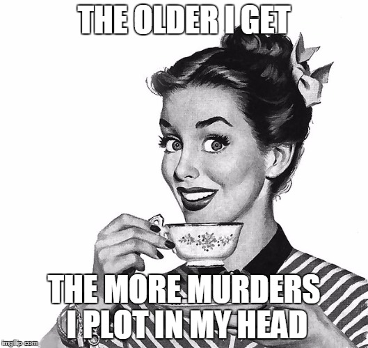Dial M for Monday  | THE OLDER I GET THE MORE MURDERS I PLOT IN MY HEAD | image tagged in retro woman teacup | made w/ Imgflip meme maker