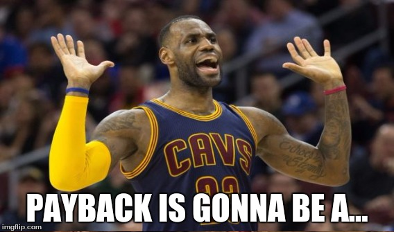 Payback is gonna be a Lebron James | PAYBACK IS GONNA BE A... | image tagged in lebron,draymond,warriors,basketball,cavs,suspension | made w/ Imgflip meme maker