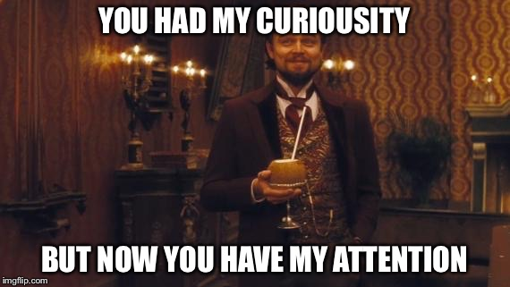 YOU HAD MY CURIOUSITY BUT NOW YOU HAVE MY ATTENTION | made w/ Imgflip meme maker