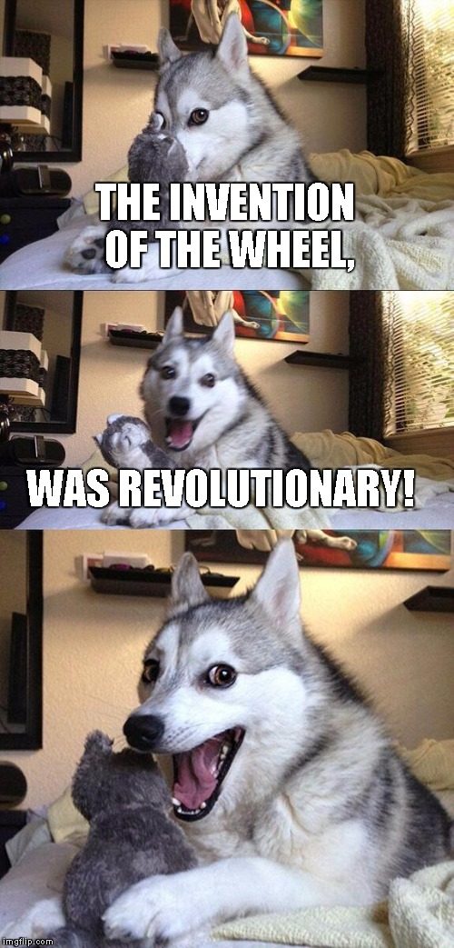 Bad Pun Dog Meme | THE INVENTION OF THE WHEEL, WAS REVOLUTIONARY! | image tagged in memes,bad pun dog | made w/ Imgflip meme maker