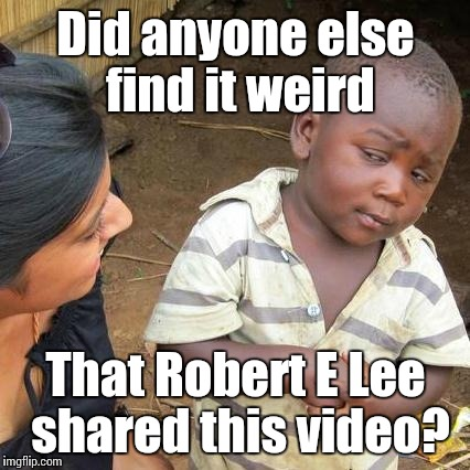 Third World Skeptical Kid Meme | Did anyone else find it weird That Robert E Lee shared this video? | image tagged in memes,third world skeptical kid | made w/ Imgflip meme maker