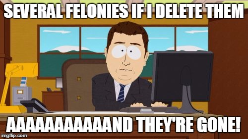 Aaaaand Its Gone Meme | SEVERAL FELONIES IF I DELETE THEM AAAAAAAAAAAND THEY'RE GONE! | image tagged in memes,aaaaand its gone | made w/ Imgflip meme maker