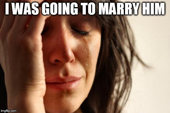 First World Problems Meme | I WAS GOING TO MARRY HIM | image tagged in memes,first world problems | made w/ Imgflip meme maker