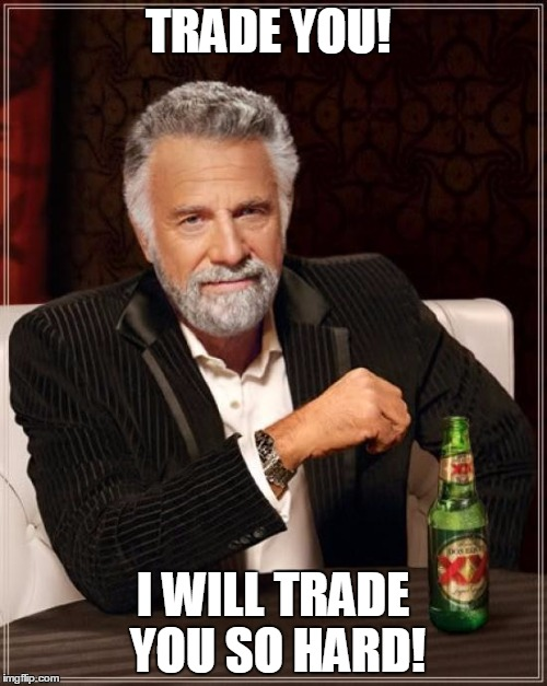 The Most Interesting Man In The World Meme | TRADE YOU! I WILL TRADE YOU SO HARD! | image tagged in memes,the most interesting man in the world | made w/ Imgflip meme maker