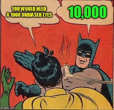 Batman Slapping Robin Meme | YOU WOULD NEED A 1000 UNBIASED EYES 10,000 | image tagged in memes,batman slapping robin | made w/ Imgflip meme maker