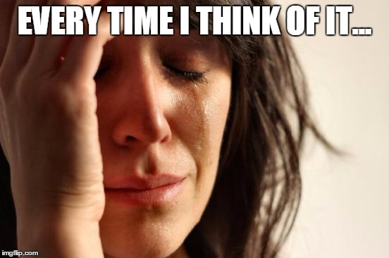 First World Problems Meme | EVERY TIME I THINK OF IT... | image tagged in memes,first world problems | made w/ Imgflip meme maker