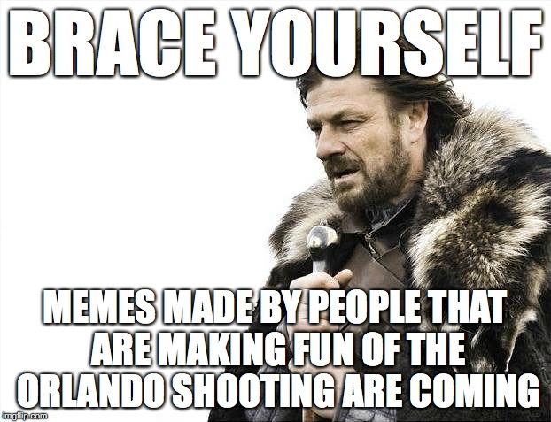 Seriously People... | BRACE YOURSELF MEMES MADE BY PEOPLE THAT ARE MAKING FUN OF THE ORLANDO SHOOTING ARE COMING | image tagged in memes,brace yourselves x is coming | made w/ Imgflip meme maker