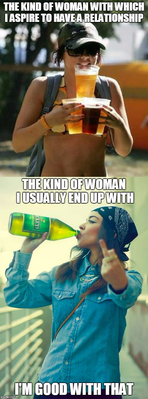 it's hard to call it the lesser of two evils when the evil is so good |  THE KIND OF WOMAN WITH WHICH I ASPIRE TO HAVE A RELATIONSHIP; I'M GOOD WITH THAT | image tagged in women,sexy women,relationships,alcohol,meme,beer | made w/ Imgflip meme maker