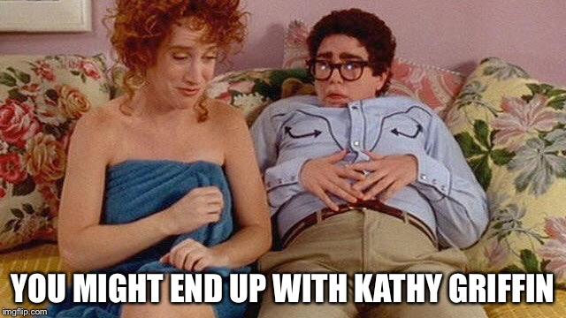 YOU MIGHT END UP WITH KATHY GRIFFIN | made w/ Imgflip meme maker