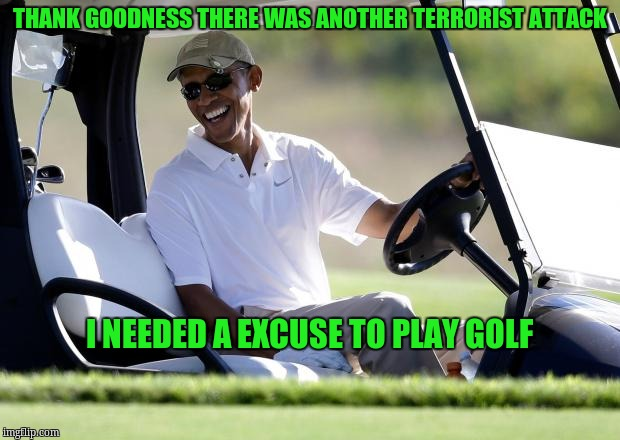 obama golf | THANK GOODNESS THERE WAS ANOTHER TERRORIST ATTACK I NEEDED A EXCUSE TO PLAY GOLF | image tagged in obama golf | made w/ Imgflip meme maker
