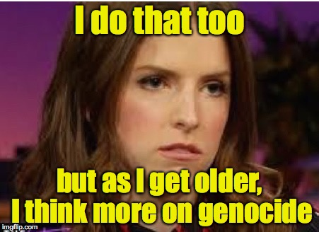 Confession Anna | I do that too but as I get older, I think more on genocide | image tagged in confession anna | made w/ Imgflip meme maker