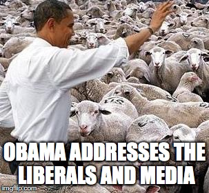 obama sheep | OBAMA ADDRESSES THE LIBERALS AND MEDIA | image tagged in obama sheep | made w/ Imgflip meme maker