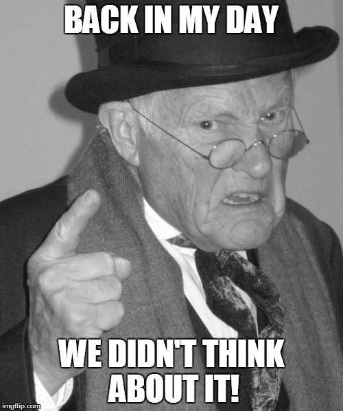 Back in my day | BACK IN MY DAY WE DIDN'T THINK ABOUT IT! | image tagged in back in my day | made w/ Imgflip meme maker