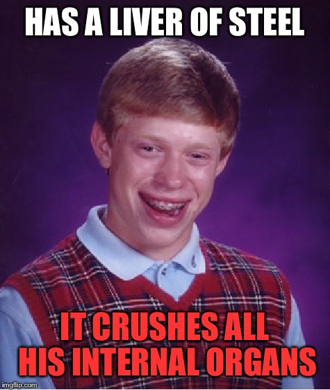 Bad Luck Brian Meme | HAS A LIVER OF STEEL IT CRUSHES ALL HIS INTERNAL ORGANS | image tagged in memes,bad luck brian | made w/ Imgflip meme maker