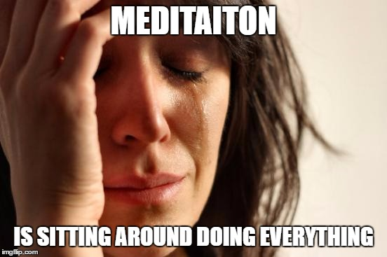 First World Problems Meme | MEDITAITON IS SITTING AROUND DOING EVERYTHING | image tagged in memes,first world problems | made w/ Imgflip meme maker