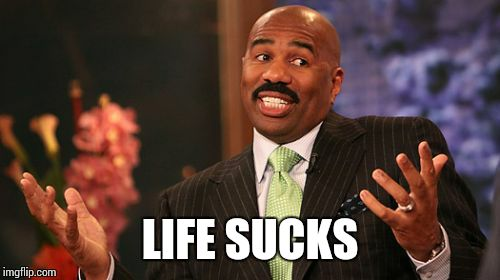 Steve Harvey Meme | LIFE SUCKS | image tagged in memes,steve harvey | made w/ Imgflip meme maker