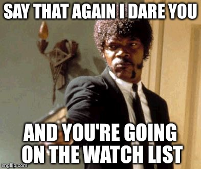 Say That Again I Dare You Meme | SAY THAT AGAIN I DARE YOU AND YOU'RE GOING ON THE WATCH LIST | image tagged in memes,say that again i dare you | made w/ Imgflip meme maker