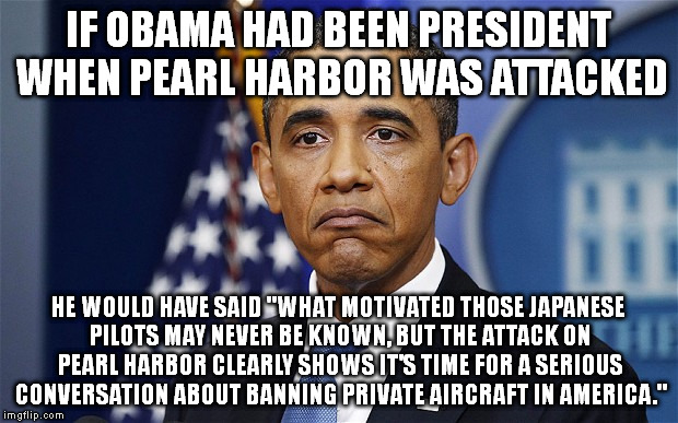 "Pres. Barack Obama | IF OBAMA HAD BEEN PRESIDENT WHEN PEARL HARBOR WAS ATTACKED HE WOULD HAVE SAID ""WHAT MOTIVATED THOSE JAPANESE PILOTS MAY NEVER BE KNOWN, BUT  