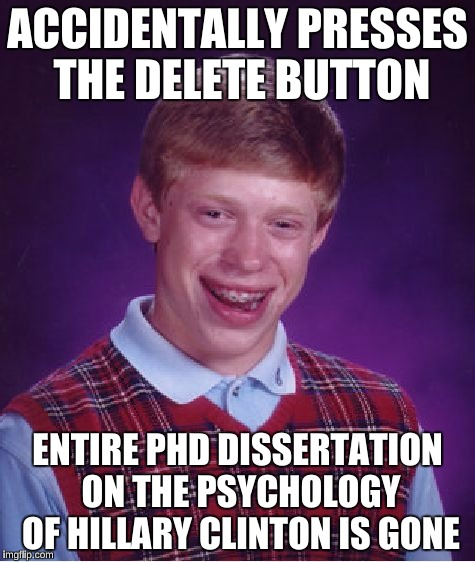 Bad Luck Brian Meme | ACCIDENTALLY PRESSES THE DELETE BUTTON ENTIRE PHD DISSERTATION ON THE PSYCHOLOGY OF HILLARY CLINTON IS GONE | image tagged in memes,bad luck brian | made w/ Imgflip meme maker
