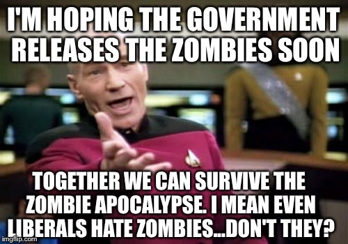 the government has an awful lot of laboratories and hasn't cured created or cloned anything ..... | I'M HOPING THE GOVERNMENT RELEASES THE ZOMBIES SOON TOGETHER WE CAN SURVIVE THE ZOMBIE APOCALYPSE. I MEAN EVEN LIBERALS HATE ZOMBIES...DON'T | image tagged in memes,picard wtf,my zombie apocalypse team,zombies,government,laboratory | made w/ Imgflip meme maker