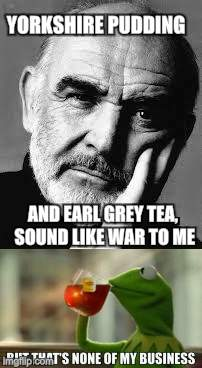 YORKSHIRE PUDDING AND EARL GREY TEA, SOUND LIKE WAR TO ME | made w/ Imgflip meme maker