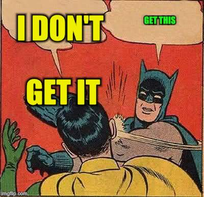 Batman Slapping Robin Meme | I DON'T GET IT GET THIS | image tagged in memes,batman slapping robin | made w/ Imgflip meme maker