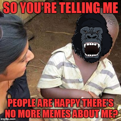 Third World Skeptical Kid Meme | SO YOU'RE TELLING ME PEOPLE ARE HAPPY THERE'S NO MORE MEMES ABOUT ME? | image tagged in memes,third world skeptical kid | made w/ Imgflip meme maker