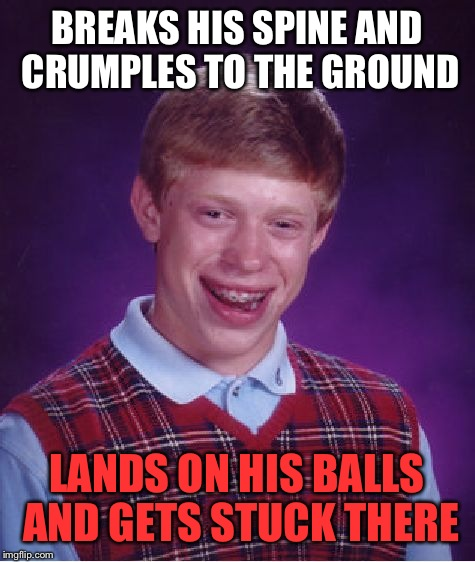 Bad Luck Brian Meme | BREAKS HIS SPINE AND CRUMPLES TO THE GROUND LANDS ON HIS BALLS AND GETS STUCK THERE | image tagged in memes,bad luck brian | made w/ Imgflip meme maker