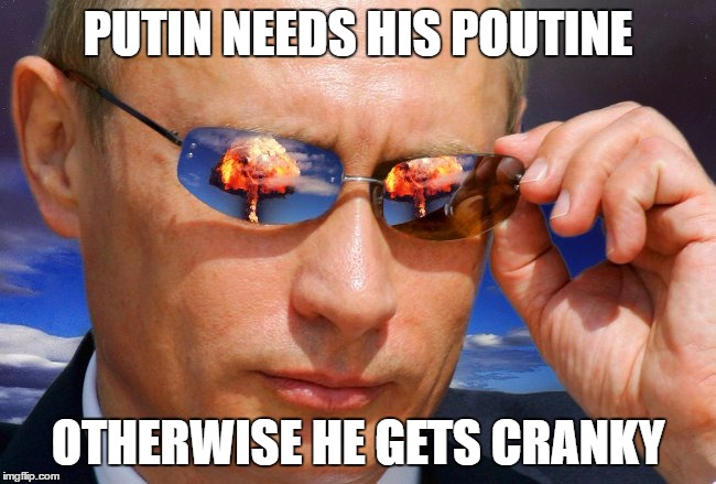 Putin Nuke | PUTIN NEEDS HIS POUTINE OTHERWISE HE GETS CRANKY | image tagged in putin nuke | made w/ Imgflip meme maker
