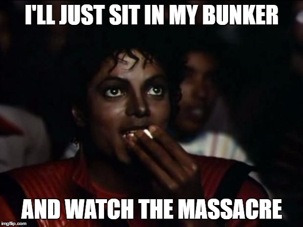 I'LL JUST SIT IN MY BUNKER AND WATCH THE MASSACRE | made w/ Imgflip meme maker