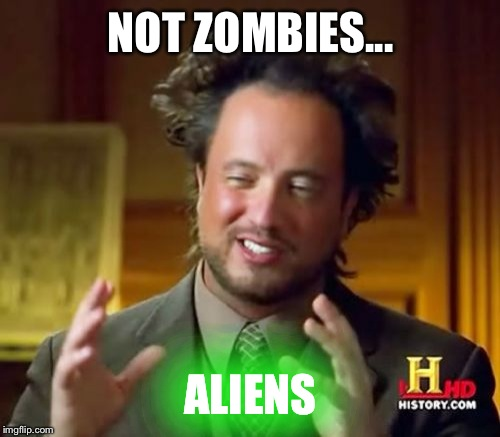 Ancient Aliens Meme | NOT ZOMBIES... ALIENS | image tagged in memes,ancient aliens | made w/ Imgflip meme maker