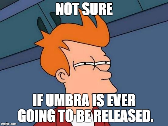 Futurama Fry Meme | NOT SURE IF UMBRA IS EVER GOING TO BE RELEASED. | image tagged in memes,futurama fry | made w/ Imgflip meme maker