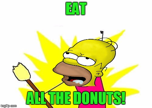 X All The Y Homer Simpson | EAT ALL THE DONUTS! | image tagged in memes,x all the y,homer simpson,the simpsons,donuts,food | made w/ Imgflip meme maker