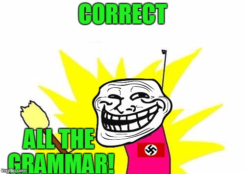 X All The Y Grammar Nazi | CORRECT ALL THE GRAMMAR! | image tagged in memes,x all the y,grammar nazi,troll face,troll,grammar | made w/ Imgflip meme maker
