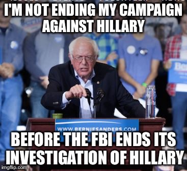 Why Bernie is refusing to quit | I'M NOT ENDING MY CAMPAIGN AGAINST HILLARY BEFORE THE FBI ENDS ITS INVESTIGATION OF HILLARY | image tagged in crazy bernie,memes | made w/ Imgflip meme maker