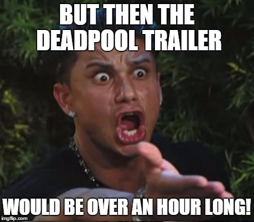 BUT THEN THE DEADPOOL TRAILER WOULD BE OVER AN HOUR LONG! | made w/ Imgflip meme maker