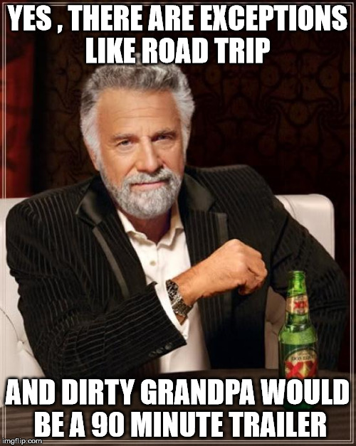 The Most Interesting Man In The World Meme | YES , THERE ARE EXCEPTIONS LIKE ROAD TRIP AND DIRTY GRANDPA WOULD BE A 90 MINUTE TRAILER | image tagged in memes,the most interesting man in the world | made w/ Imgflip meme maker