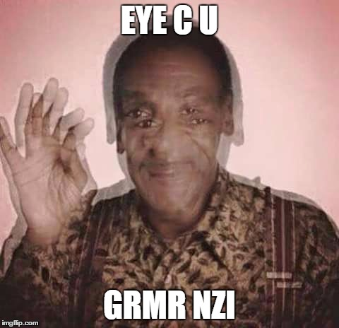 Cosby Drugged | EYE C U GRMR NZI | image tagged in cosby drugged | made w/ Imgflip meme maker