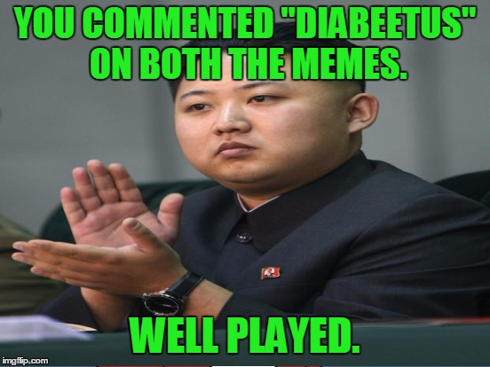 "YOU COMMENTED ""DIABEETUS"" ON BOTH THE MEMES. WELL PLAYED. 