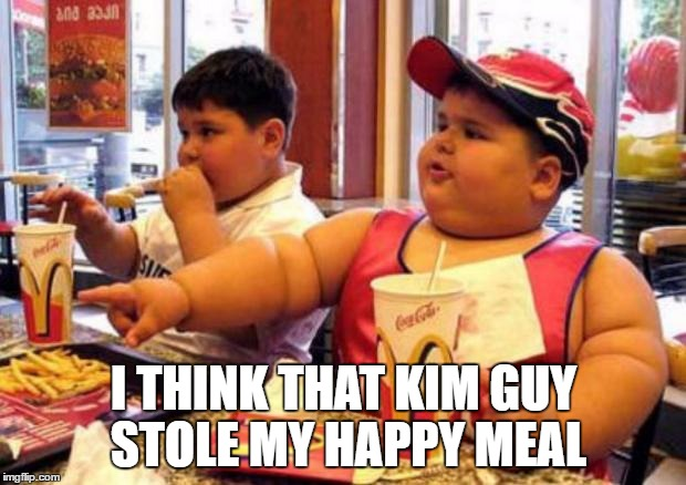 Fat McDonald's Kid | I THINK THAT KIM GUY STOLE MY HAPPY MEAL | image tagged in fat mcdonald's kid | made w/ Imgflip meme maker
