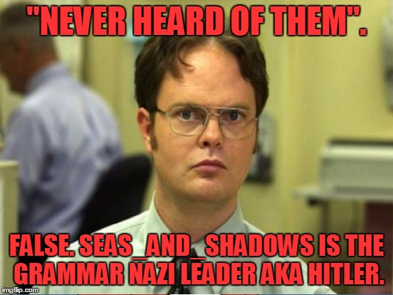 """NEVER HEARD OF THEM"". FALSE. SEAS_AND_SHADOWS IS THE GRAMMAR NAZI LEADER AKA HITLER. 