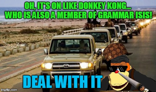 OH, IT'S ON LIKE DONKEY KONG... WHO IS ALSO A MEMBER OF GRAMMAR ISIS! DEAL WITH IT | made w/ Imgflip meme maker