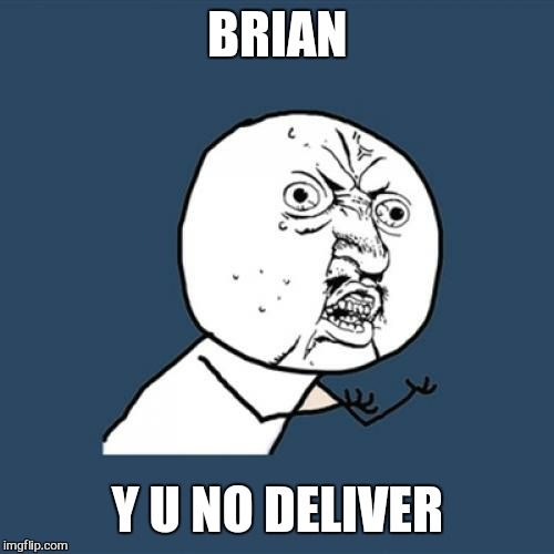 Y U No Meme | BRIAN Y U NO DELIVER | image tagged in memes,y u no | made w/ Imgflip meme maker