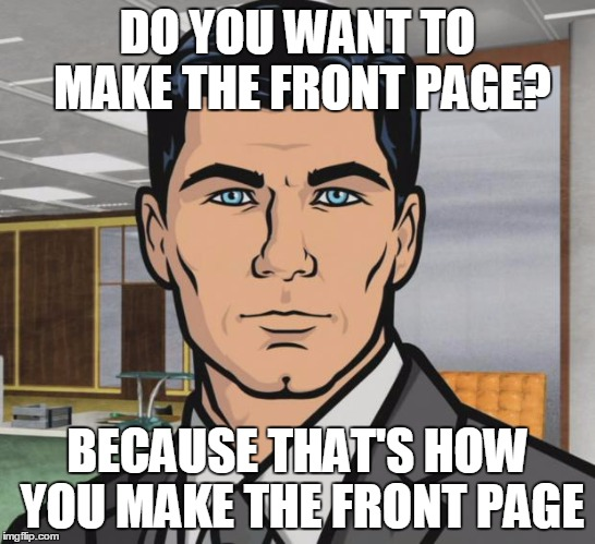 DO YOU WANT TO MAKE THE FRONT PAGE? BECAUSE THAT'S HOW YOU MAKE THE FRONT PAGE | made w/ Imgflip meme maker