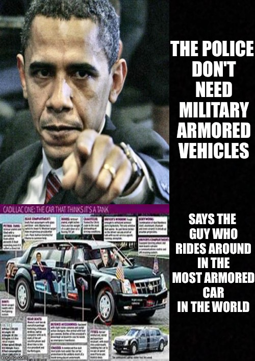 The dictator has spoken | THE POLICE DON'T NEED MILITARY ARMORED VEHICLES SAYS THE GUY WHO RIDES AROUND IN THE MOST ARMORED CAR IN THE WORLD | image tagged in memes | made w/ Imgflip meme maker